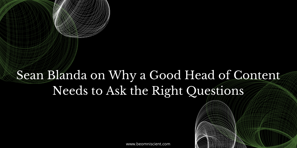 Sean Blanda on Why a Good Head of Content Needs to Ask the Right Questions