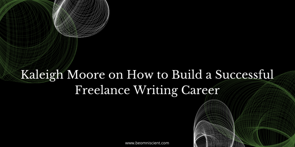 Kaleigh Moore on How to Build a Successful Freelance Writing Career