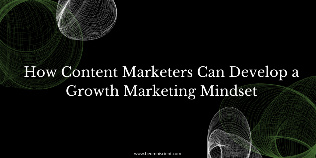 How Content Marketers Can Develop a Growth Marketing Mindset