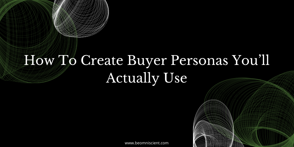How To Create Buyer Personas You'll Actually Use
