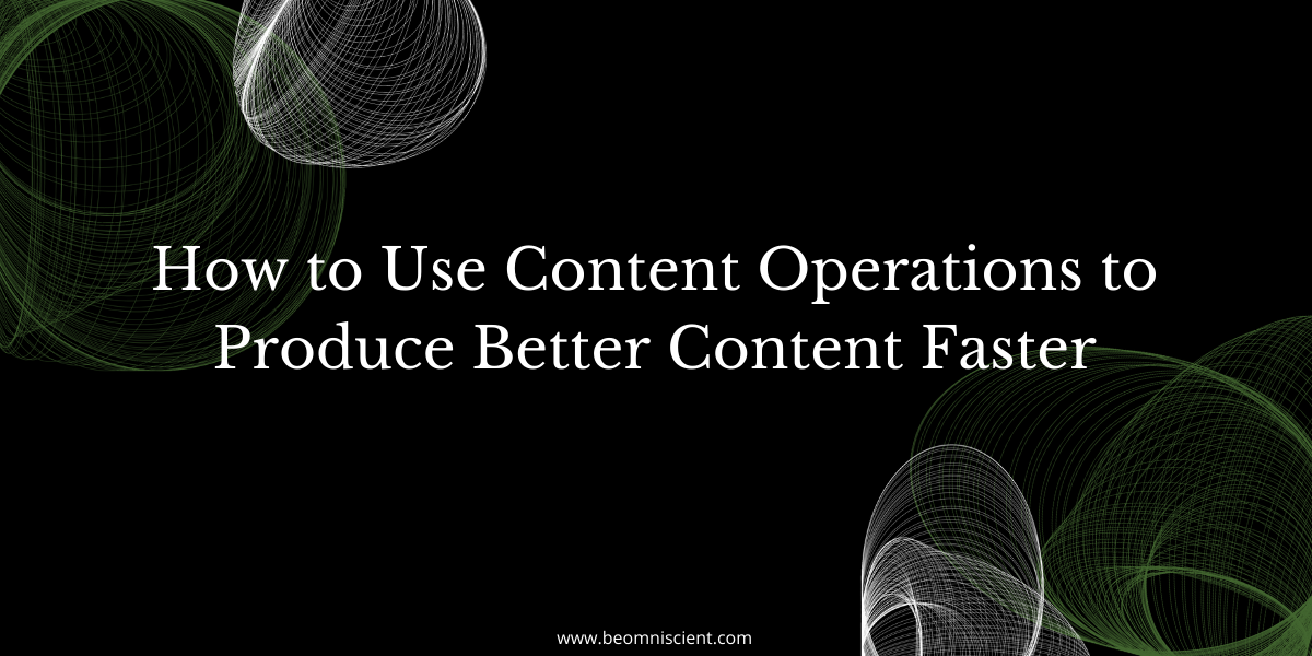How to Use Content Operations to Produce Better Content Faster