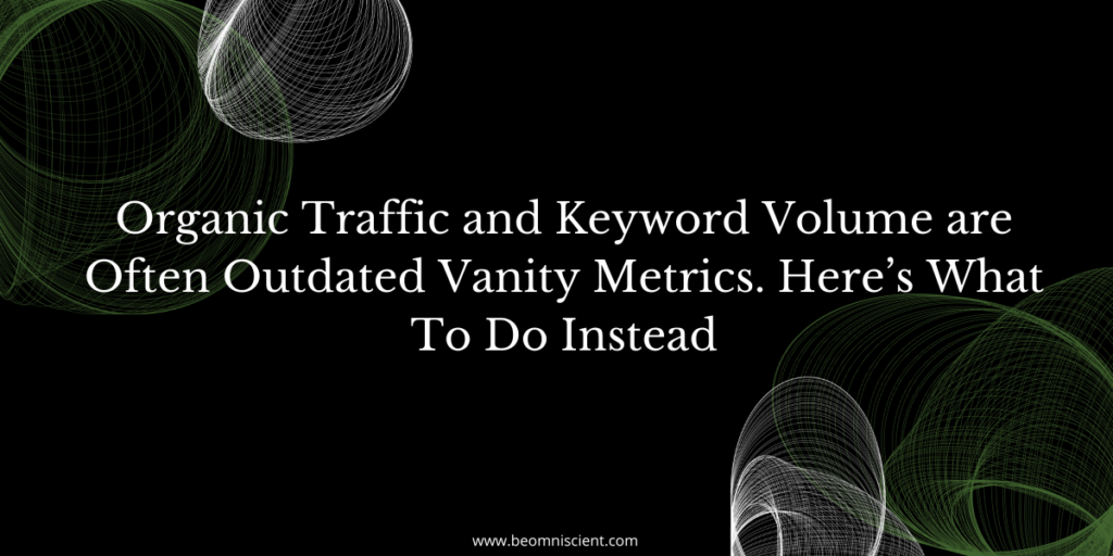 Organic Traffic and Keyword Volume are Often Outdated Vanity Metrics. Here's What To Do Instead