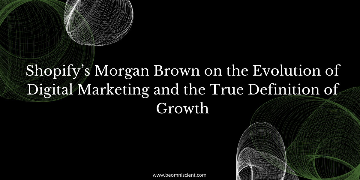 Shopify's Morgan Brown on the Evolution of Digital Marketing and the True Definition of Growth