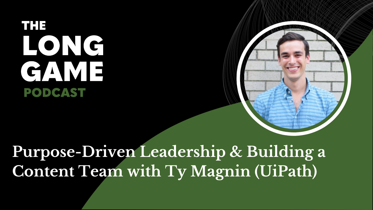 Purpose-Driven Leadership & Building a Content Team with Ty Magnin (UiPath)