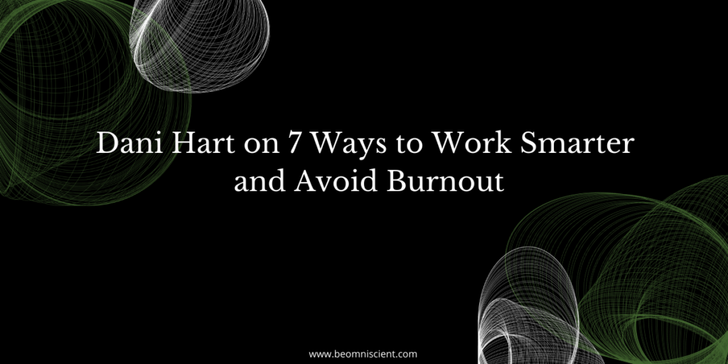 Dani Hart on 7 Ways to Work Smarter and Avoid Burnout